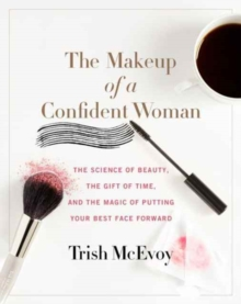 The Makeup of a Confident Woman : The Science of Beauty, the Gift of Time, and the Power of Putting Your Best Face Forward, Hardback Book