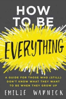 How to Be Everything : A Guide for Those Who (Still) Don't Know What They Want to Be When They Grow Up, Hardback Book