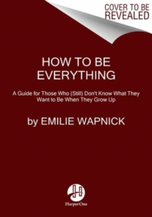 How to Be Everything : A Guide for Those Who (Still) Don't Know What They Want to Be When They Grow Up, Paperback Book