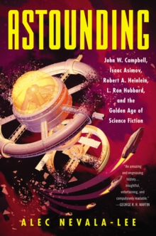 Astounding : John W. Campbell, Isaac Asimov, Robert A. Heinlein, L. Ron Hubbard, and the Golden Age of Science Fiction, EPUB eBook