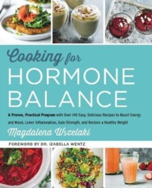 Cooking for Hormone Balance : A Proven, Practical Program with Over 125 Easy, Delicious Recipes to Boost Energy and Mood, Lower Inflammation, Gain Strength, and Restore a Healthy Weight, Hardback Book