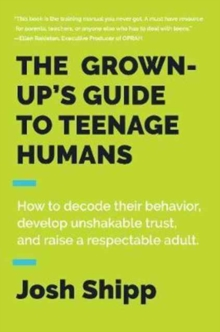 The Grown-Up's Guide to Teenage Humans : How to Decode Their Behavior, Develop Unshakable Trust, and Raise a Respectable Adult, Hardback Book