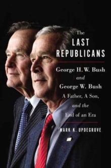 The Last Republicans : Inside the Extraordinary Relationship Between George H.W. Bush and George W. Bush, Hardback Book