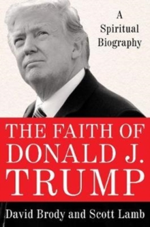 The Faith of Donald J. Trump : A Spiritual Biography, Hardback Book
