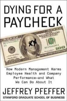 Dying for a Paycheck : How Modern Management Harms Employee Health and Company Performance, Hardback Book