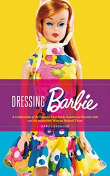 Dressing Barbie : A Celebration of the Clothes That Made America's Favorite Doll and the Incredible Woman Behind Them, Hardback Book