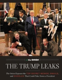The Trump Leaks : The Onion Exposes the Top Secret Memos, Emails, and Doodles That Could Take Down a President, Hardback Book