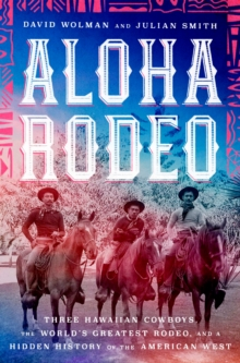 Aloha Rodeo : Three Hawaiian Cowboys, the World's Greatest Rodeo, and a Hidden History of the American West, EPUB eBook