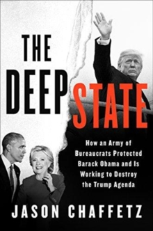 The Deep State : How an Army of Bureaucrats Protected Barack Obama and Is Working to Destroy the Trump Agenda, Hardback Book