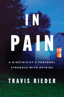 In Pain : A Bioethicist's Personal Struggle with Opioids, Hardback Book