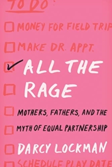 All the Rage : Mothers, Fathers, and the Myth of Equal Partnership, Hardback Book