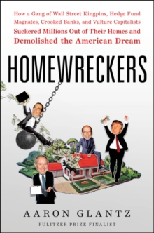 Homewreckers : How a Gang of Wall Street Kingpins, Hedge Fund Magnates, Crooked Banks, and Vulture Capitalists Suckered Millions Out of Their Homes and Demolished the American Dream, Hardback Book