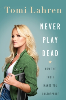 Never Play Dead : How the Truth Makes You Unstoppable, Hardback Book