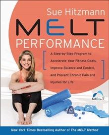 MELT Performance : A Step-by-Step Program to Accelerate Your Fitness Goals, Improve Balance and Control, and Prevent Chronic Pain and Injuries for Life, Hardback Book