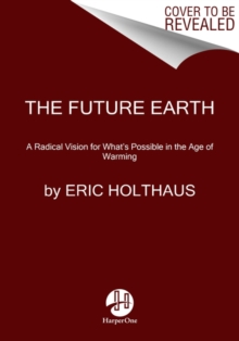 The Future Earth : A Radical Vision for What's Possible in the Age of Warming, Paperback / softback Book