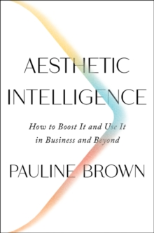 Aesthetic Intelligence : How to Boost It and Use It in Business and Beyond, Hardback Book