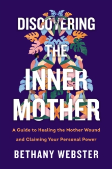 Discovering the Inner Mother : A Guide to Healing the Mother Wound and Claiming Your Personal Power, EPUB eBook