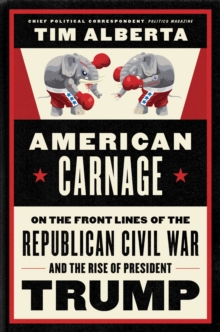 American Carnage : On the Front Lines of the Republican Civil War and the Rise of President Trump, EPUB eBook