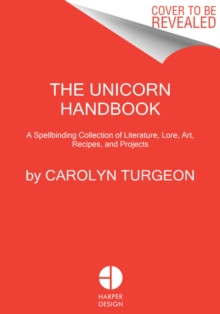 The Unicorn Handbook : A Spellbinding Collection of Literature, Lore, Art, Recipes, and Projects, Hardback Book
