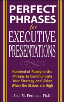 Perfect Phrases for Executive Presentations: Hundreds of Ready-to-Use Phrases to Use to Communicate Your Strategy and Vision When the Stakes Are High, Paperback Book