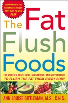 The Fat Flush Foods : The World's Best Foods, Seasonings, and Supplements to Flush the Fat From Every Body, PDF eBook
