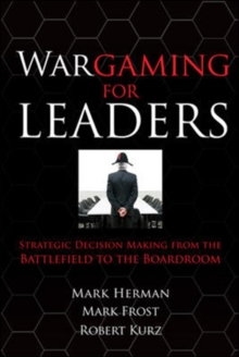 Wargaming for Leaders : Strategic Decision Making from the Battlefield to the Boardroom, Paperback Book