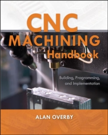 CNC Machining Handbook: Building, Programming, and Implementation, Paperback / softback Book
