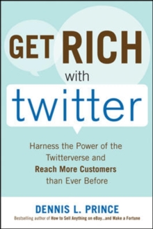Get Rich with Twitter: Harness the Power of the Twitterverse and Reach More Customers than Ever Before, Paperback Book