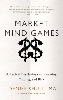 Market Mind Games: A Radical Psychology of Investing, Trading and Risk, Hardback Book