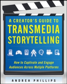 A Creator's Guide to Transmedia Storytelling: How to Captivate and Engage Audiences across Multiple Platforms, Hardback Book