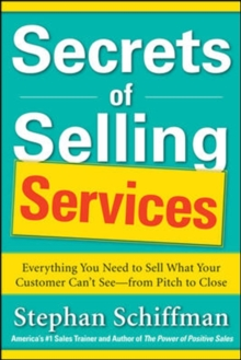 Secrets of Selling Services: Everything You Need to Sell What Your Customer Can't See-from Pitch to Close, Paperback / softback Book
