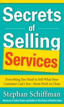 Secrets of Selling Services: Everything You Need to Sell What Your Customer Can t See from Pitch to Close : Everything You Need to Sell What Your Customer Can't See--from Pitch to Close, EPUB eBook