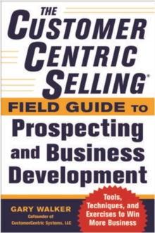 The CustomerCentric Selling (R) Field Guide to Prospecting and Business Development: Techniques, Tools, and Exercises to Win More Business, Paperback Book
