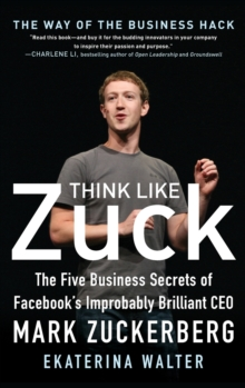 Think Like Zuck: The Five Business Secrets of Facebook's Improbably Brilliant CEO Mark Zuckerberg, Hardback Book