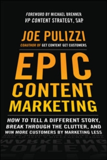 Epic Content Marketing: How to Tell a Different Story, Break through the Clutter, and Win More Customers by Marketing Less, Hardback Book