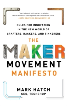 The Maker Movement Manifesto: Rules for Innovation in the New World of Crafters, Hackers, and Tinkerers, Hardback Book