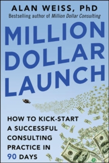 Million Dollar Launch: How to Kick-start a Successful Consulting Practice in 90 Days, Paperback / softback Book