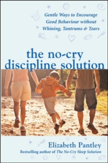 The No-Cry Discipline Solution. Gentle Ways to Encourage Good Behaviour without Whining, Tantrums and Tears (UK Ed), Paperback / softback Book