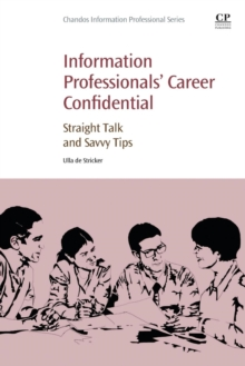 Information Professionals' Career Confidential : Straight Talk and Savvy Tips, Paperback Book