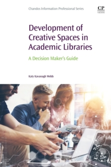 Development of Creative Spaces in Academic Libraries : A Decision Maker's Guide, Paperback Book