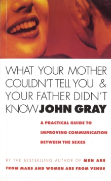 What Your Mother Couldn't Tell You And Your Father Didn't Know : A Practical Guide to Improving Communication Between the Sexes, Paperback / softback Book