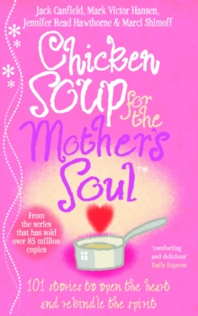 Chicken Soup For The Mother's Soul : 101 Stories to Open the Hearts and Rekindle the Spirits of Mothers, Paperback / softback Book