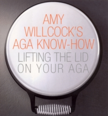 Amy Willcock's Aga Know-how : Lifting the Lid on Your Aga, Paperback Book