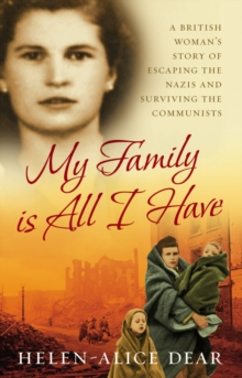 My Family Is All I Have : A British woman's story of escaping the Nazis and surviving the Communists, Paperback Book