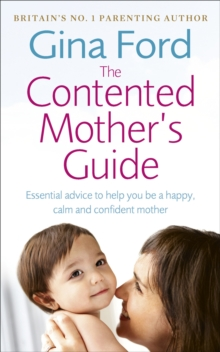 The Contented Mother's Guide : Essential Advice to Help You be a Happy, Calm and Confident Mother, Paperback Book