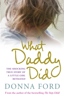 What Daddy Did : The shocking true story of a little girl betrayed, Paperback / softback Book
