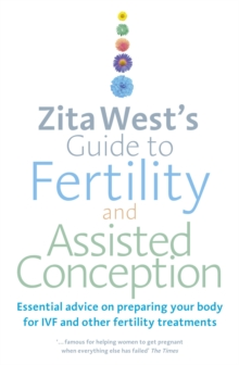 Zita West's Guide to Fertility and Assisted Conception : Essential Advice on Preparing Your Body for IVF and Other Fertility Treatments, Paperback / softback Book