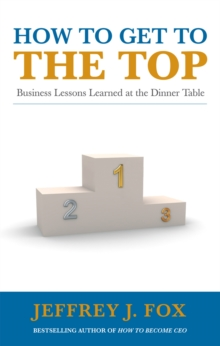 How to Get to the Top : Business lessons learned at the dinner table, Paperback Book