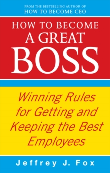 How To Become A Great Boss : Winning rules for getting and keeping the best employees, Paperback Book