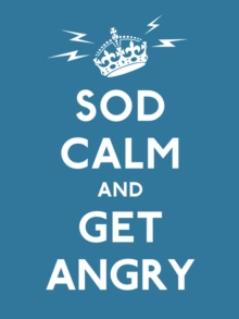 Sod Calm and Get Angry : Resigned Advice for Hard Times, Hardback Book